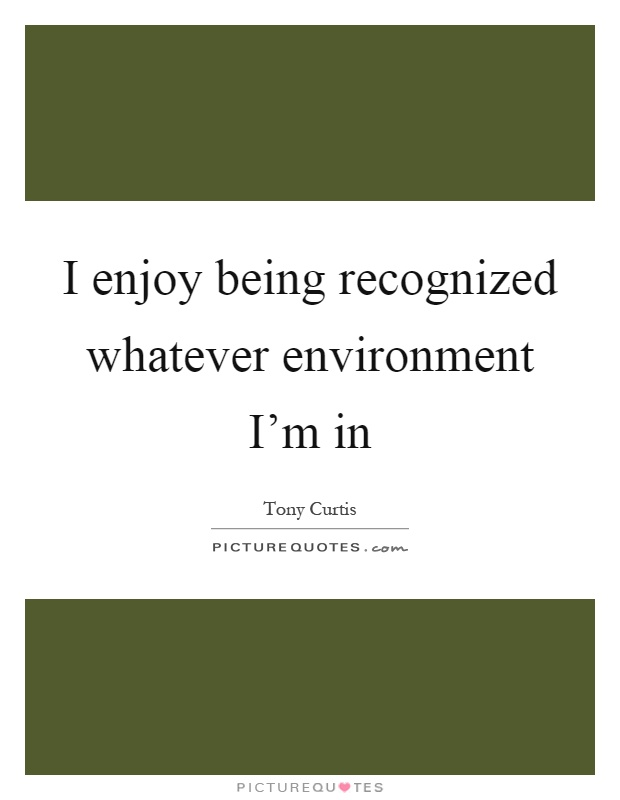 I enjoy being recognized whatever environment I'm in Picture Quote #1