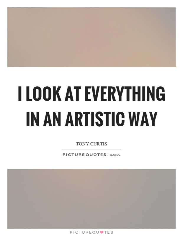 I look at everything in an artistic way Picture Quote #1
