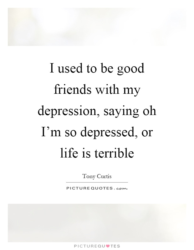 I used to be good friends with my depression, saying oh I'm so depressed, or life is terrible Picture Quote #1