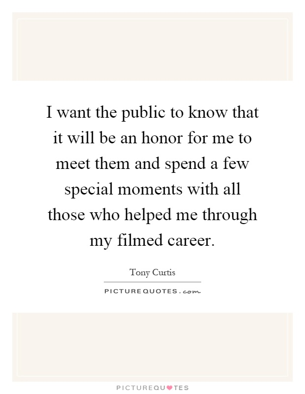 I want the public to know that it will be an honor for me to meet them and spend a few special moments with all those who helped me through my filmed career Picture Quote #1