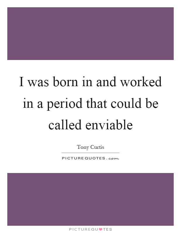 I was born in and worked in a period that could be called enviable Picture Quote #1
