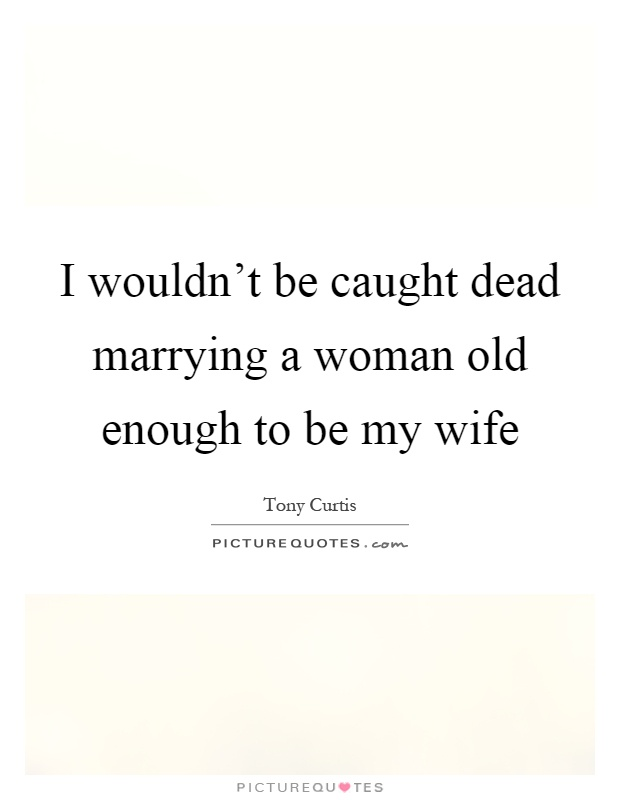 I wouldn't be caught dead marrying a woman old enough to be my wife Picture Quote #1
