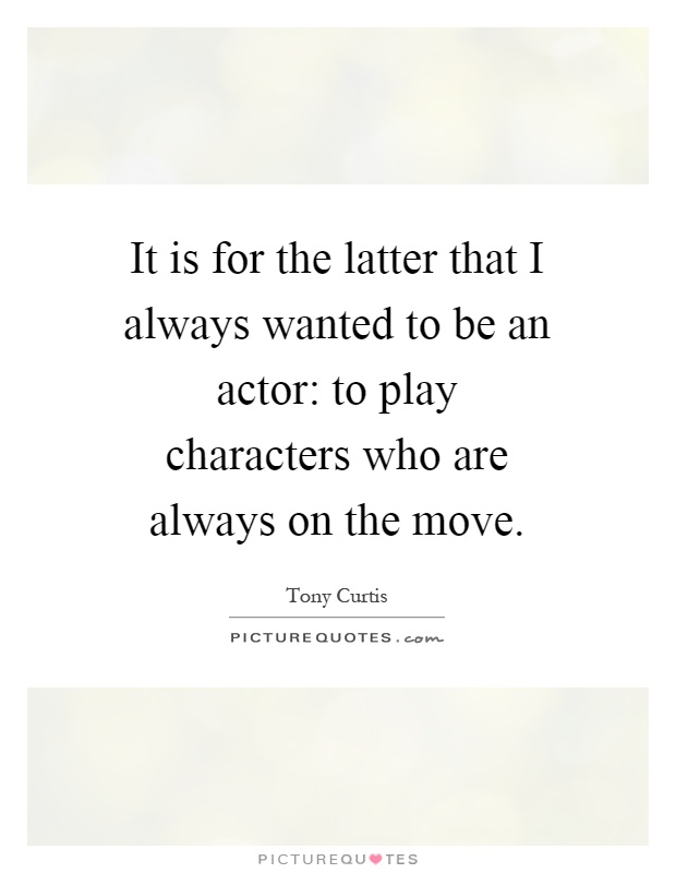 It is for the latter that I always wanted to be an actor: to play characters who are always on the move Picture Quote #1