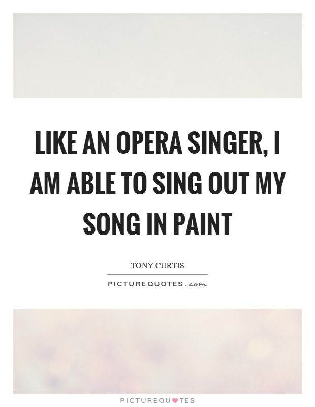 Like an opera singer, I am able to sing out my song in paint Picture Quote #1