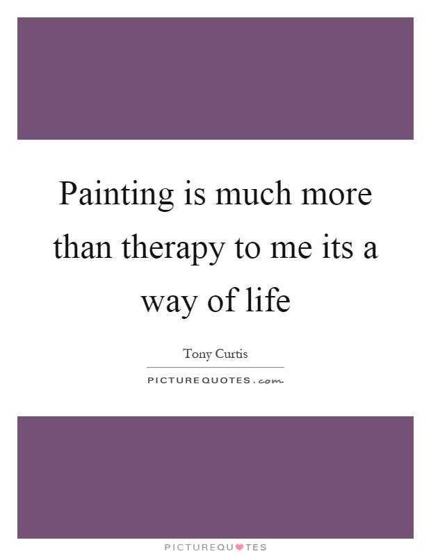 Painting is much more than therapy to me its a way of life Picture Quote #1