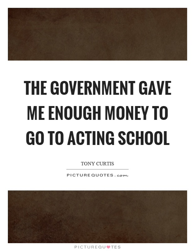 The government gave me enough money to go to acting school Picture Quote #1