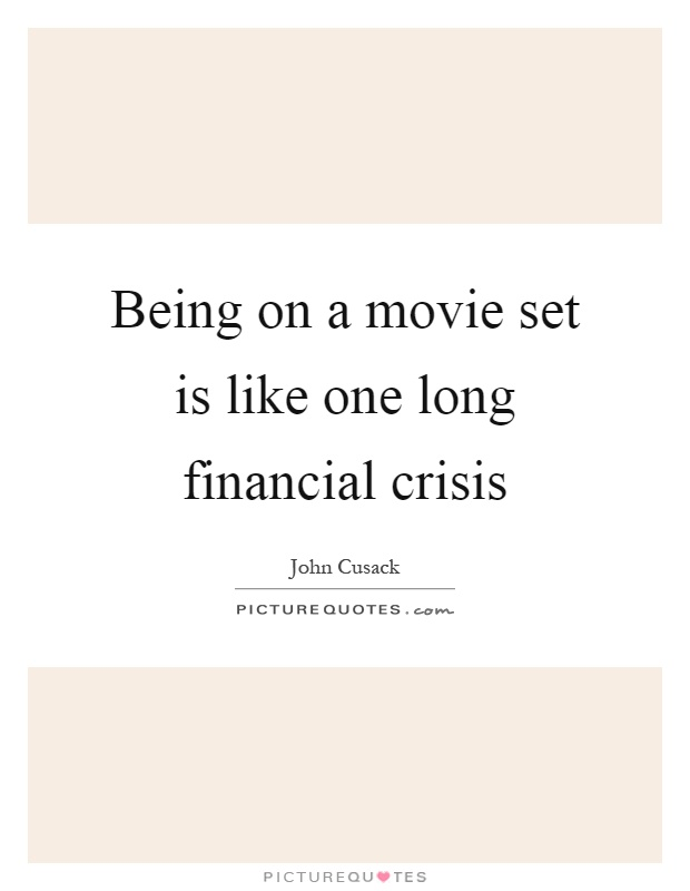 Being on a movie set is like one long financial crisis Picture Quote #1
