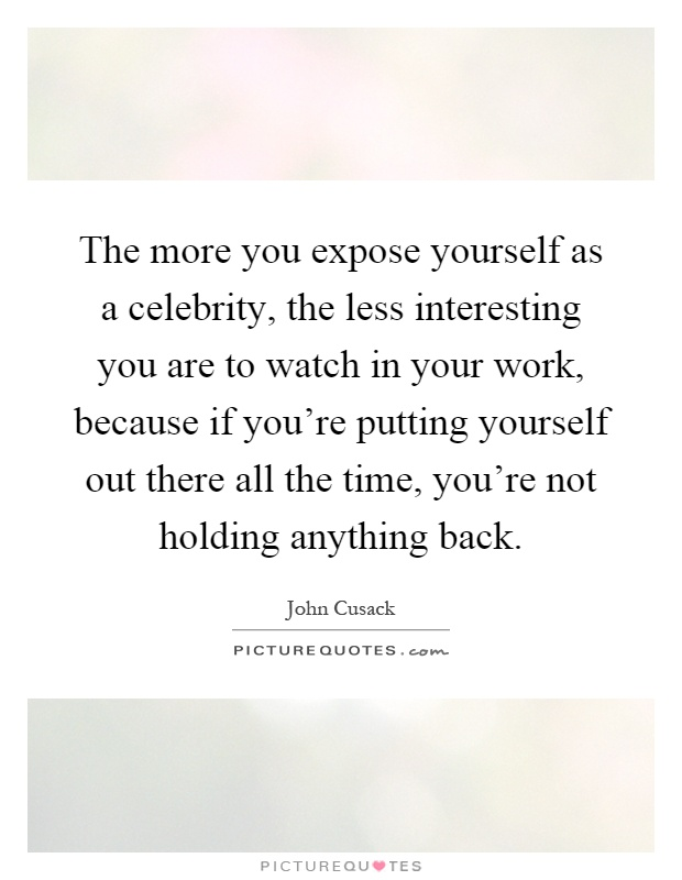 The more you expose yourself as a celebrity, the less interesting you are to watch in your work, because if you're putting yourself out there all the time, you're not holding anything back Picture Quote #1