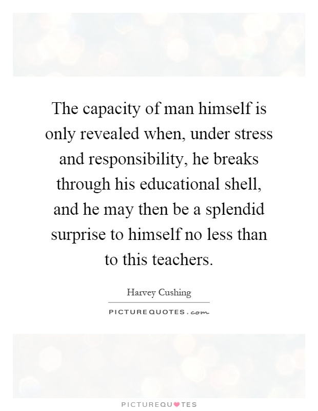 The capacity of man himself is only revealed when, under stress and responsibility, he breaks through his educational shell, and he may then be a splendid surprise to himself no less than to this teachers Picture Quote #1