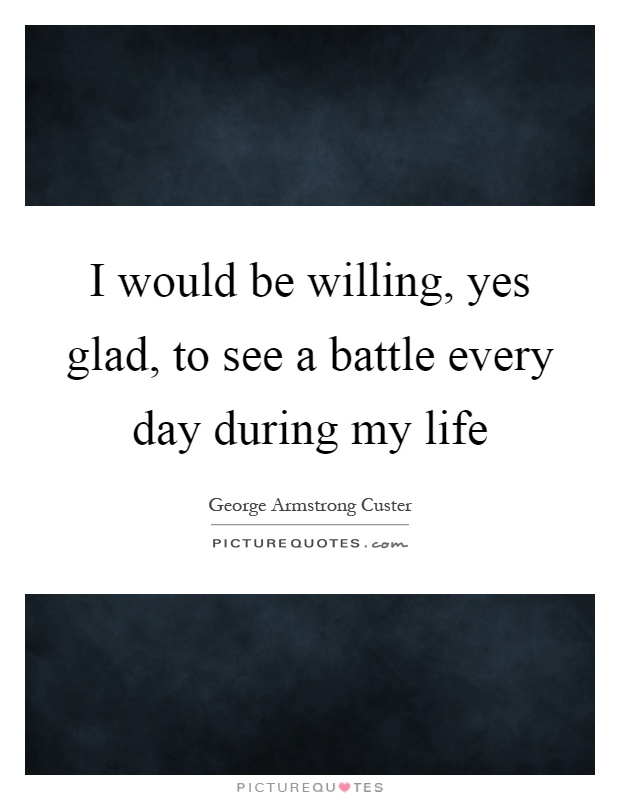 I would be willing, yes glad, to see a battle every day during my life Picture Quote #1