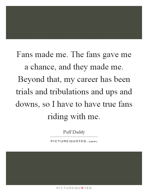 Fans made me. The fans gave me a chance, and they made me. Beyond that, my career has been trials and tribulations and ups and downs, so I have to have true fans riding with me Picture Quote #1