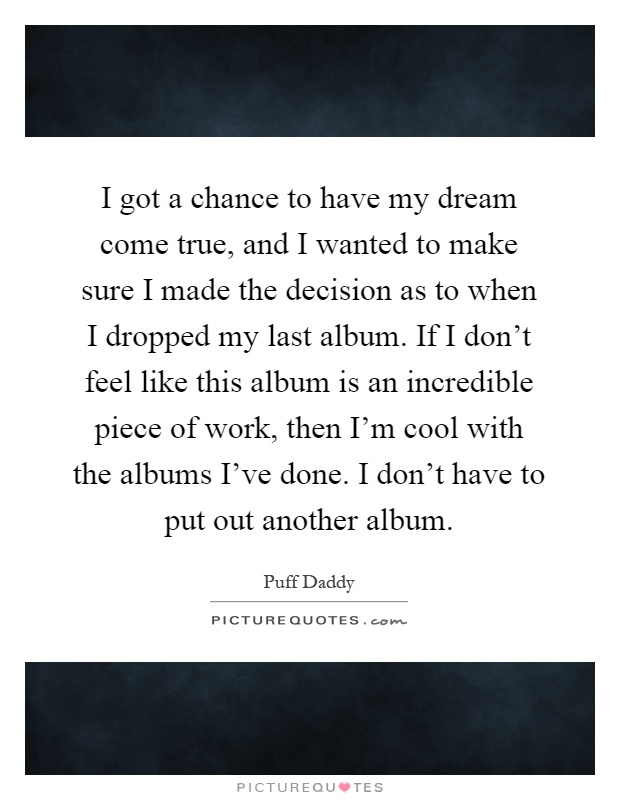 I got a chance to have my dream come true, and I wanted to make sure I made the decision as to when I dropped my last album. If I don't feel like this album is an incredible piece of work, then I'm cool with the albums I've done. I don't have to put out another album Picture Quote #1