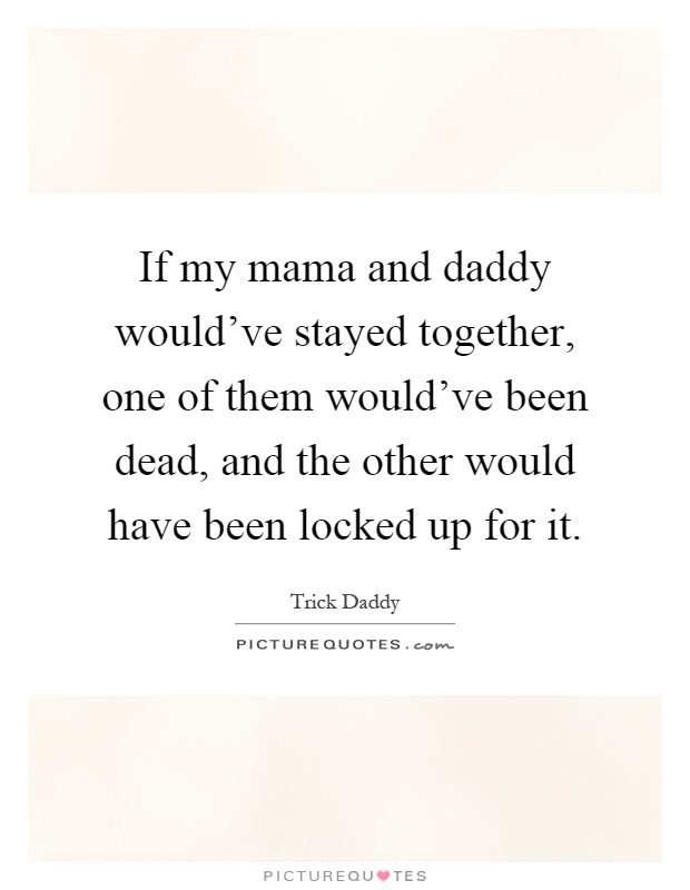 If my mama and daddy would've stayed together, one of them would've been dead, and the other would have been locked up for it Picture Quote #1