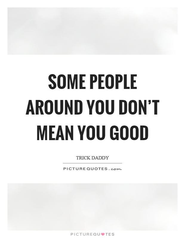 Some people around you don't mean you good Picture Quote #1
