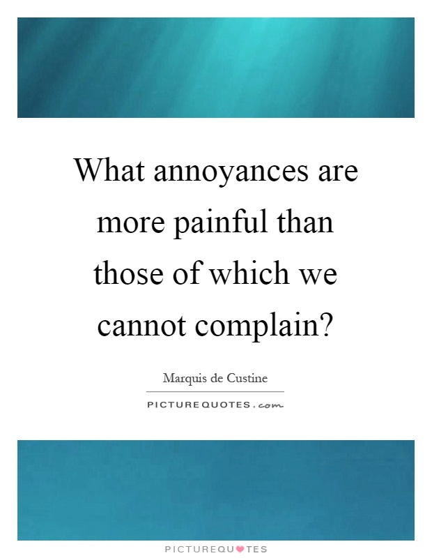 What annoyances are more painful than those of which we cannot complain? Picture Quote #1