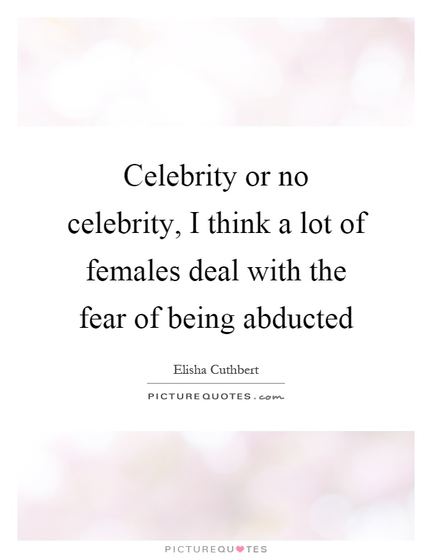 Celebrity or no celebrity, I think a lot of females deal with the fear of being abducted Picture Quote #1