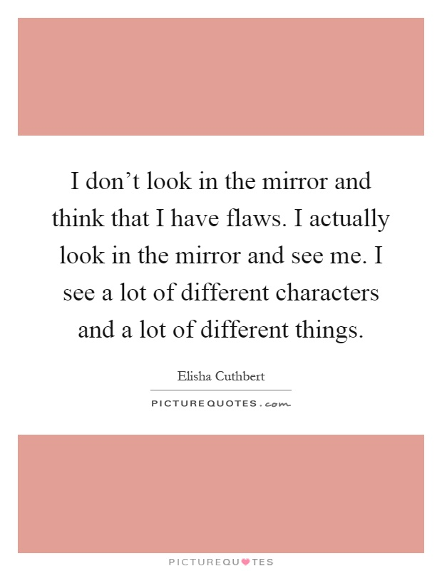 I don't look in the mirror and think that I have flaws. I actually look in the mirror and see me. I see a lot of different characters and a lot of different things Picture Quote #1