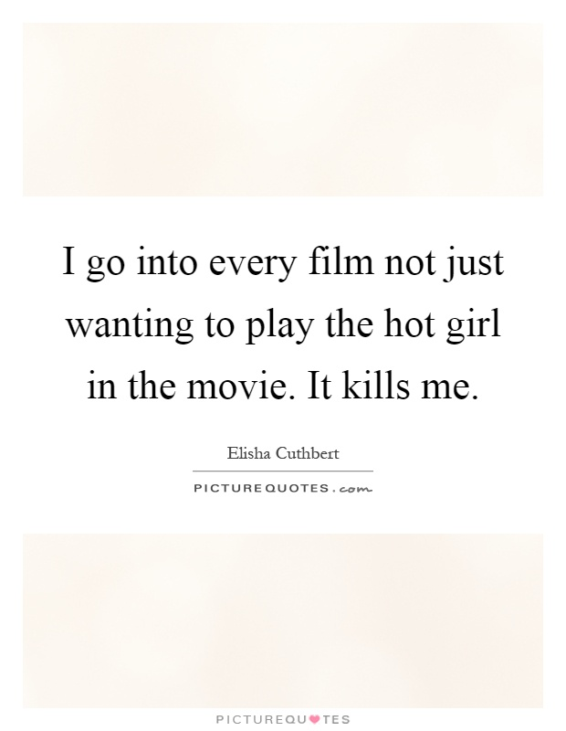 I go into every film not just wanting to play the hot girl in the movie. It kills me Picture Quote #1