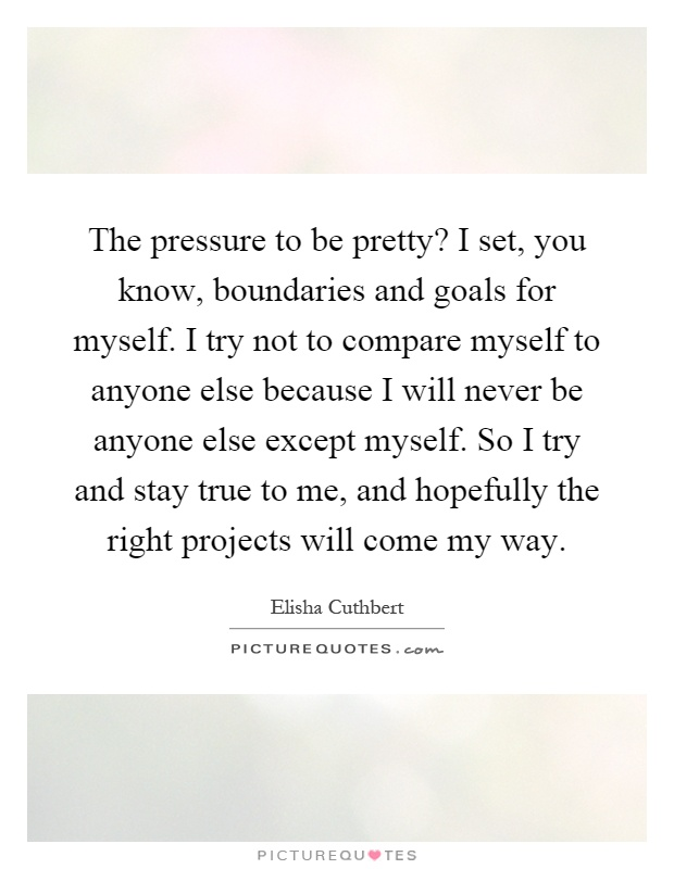 The pressure to be pretty? I set, you know, boundaries and goals for myself. I try not to compare myself to anyone else because I will never be anyone else except myself. So I try and stay true to me, and hopefully the right projects will come my way Picture Quote #1