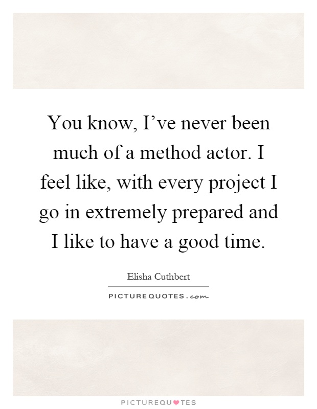 You know, I've never been much of a method actor. I feel like, with every project I go in extremely prepared and I like to have a good time Picture Quote #1