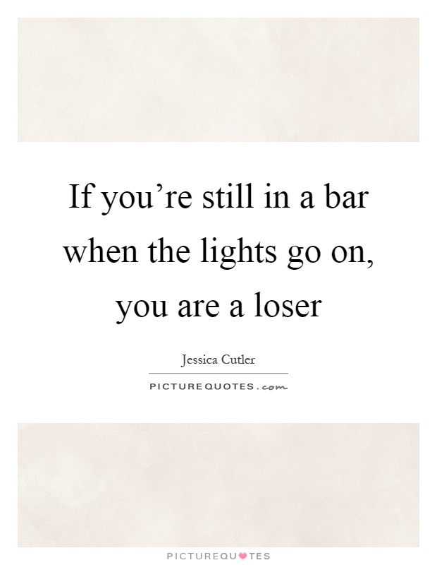 If you're still in a bar when the lights go on, you are a loser Picture Quote #1
