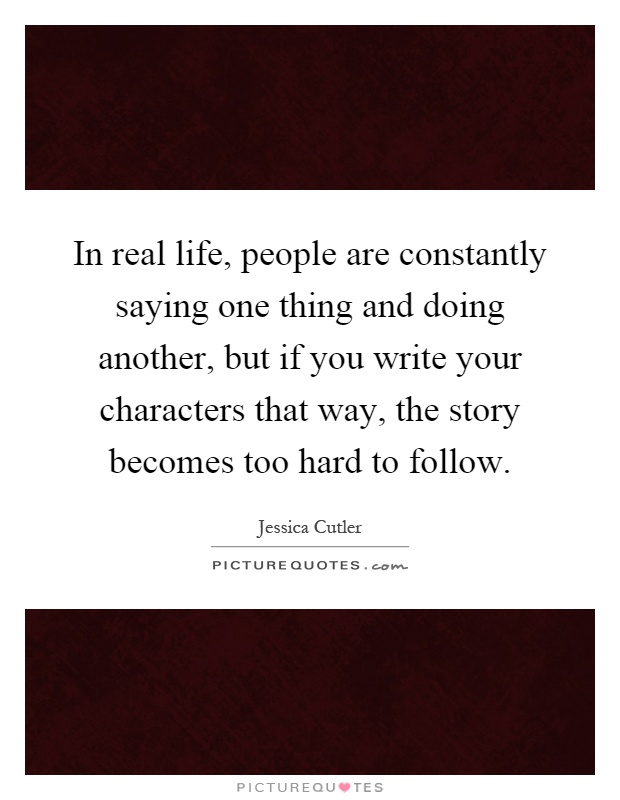 In real life, people are constantly saying one thing and doing another, but if you write your characters that way, the story becomes too hard to follow Picture Quote #1
