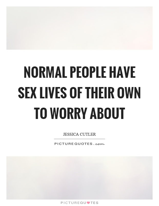 Normal people have sex lives of their own to worry about Picture Quote #1