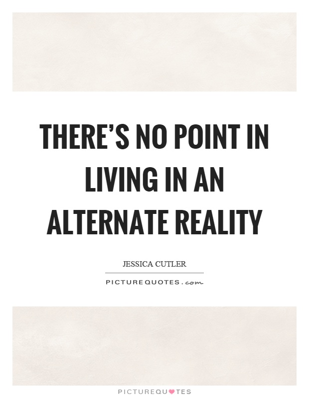There's no point in living in an alternate reality Picture Quote #1