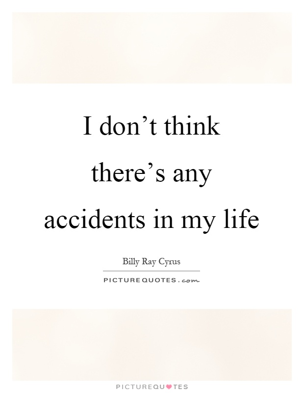I don't think there's any accidents in my life Picture Quote #1
