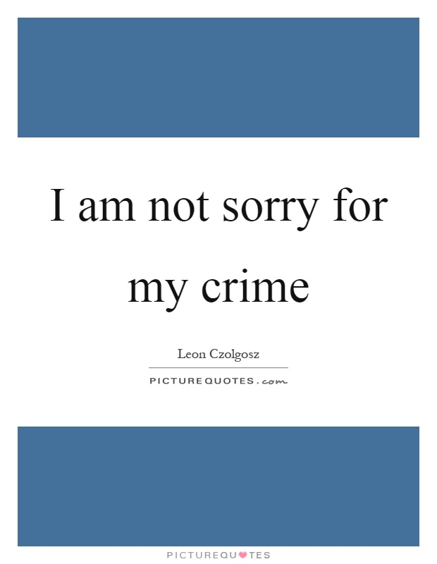 I am not sorry for my crime Picture Quote #1