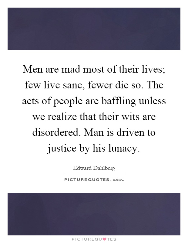 Men are mad most of their lives; few live sane, fewer die so. The acts of people are baffling unless we realize that their wits are disordered. Man is driven to justice by his lunacy Picture Quote #1