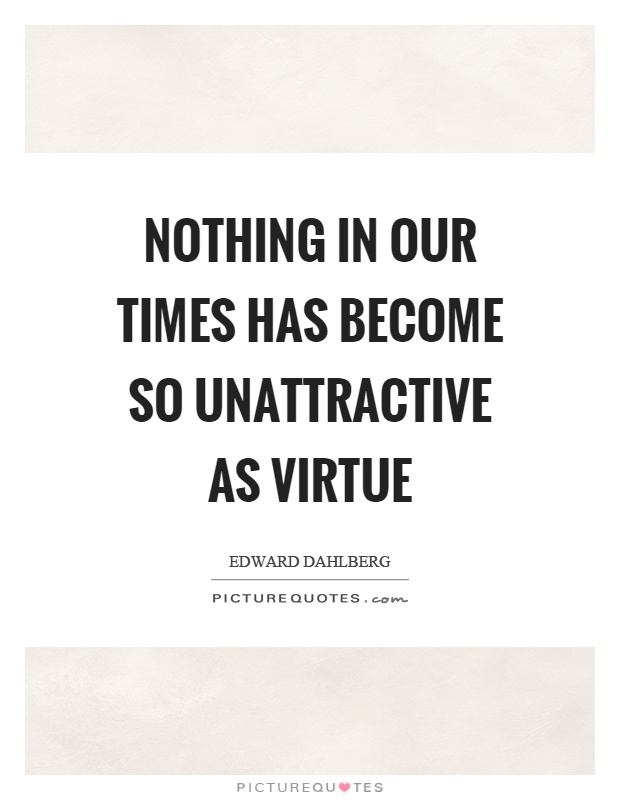 Nothing in our times has become so unattractive as virtue Picture Quote #1