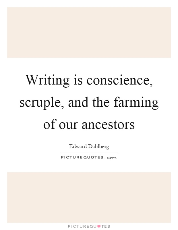 Writing is conscience, scruple, and the farming of our ancestors Picture Quote #1