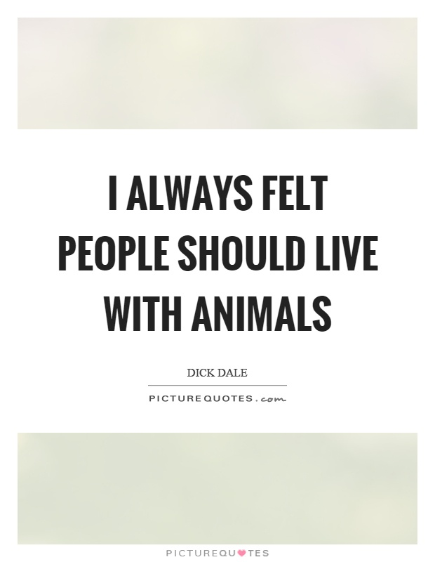 I always felt people should live with animals Picture Quote #1