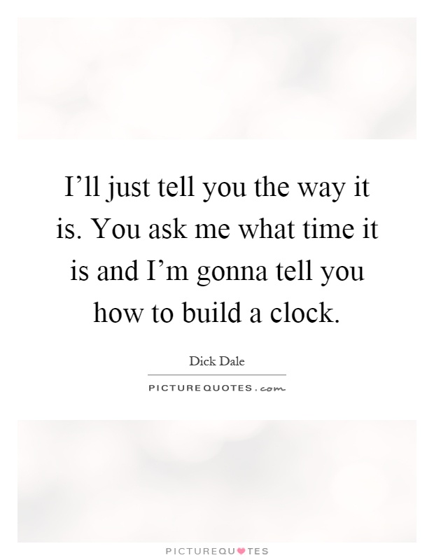 I'll just tell you the way it is. You ask me what time it is and I'm gonna tell you how to build a clock Picture Quote #1