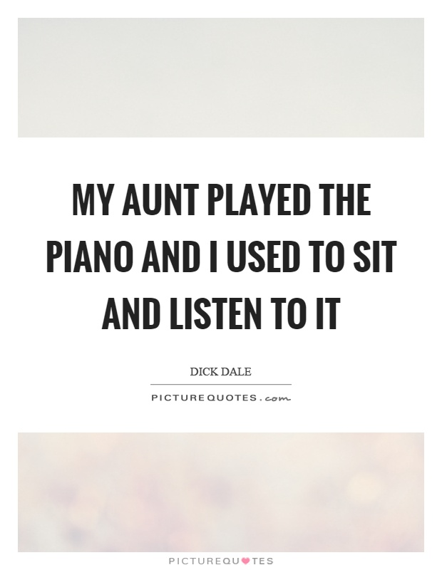 My aunt played the piano and I used to sit and listen to it Picture Quote #1