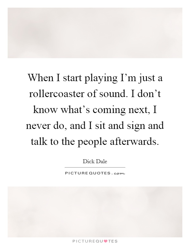 When I start playing I'm just a rollercoaster of sound. I don't know what's coming next, I never do, and I sit and sign and talk to the people afterwards Picture Quote #1