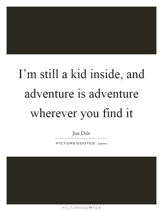I'm still a kid inside, and adventure is adventure wherever you find it Picture Quote #1