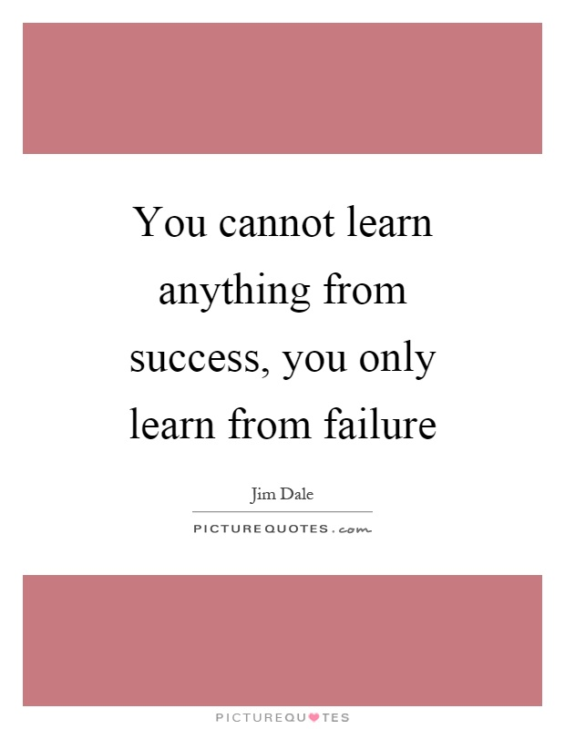 You cannot learn anything from success, you only learn from failure Picture Quote #1