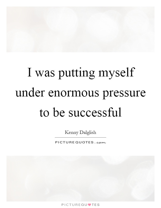I was putting myself under enormous pressure to be successful Picture Quote #1