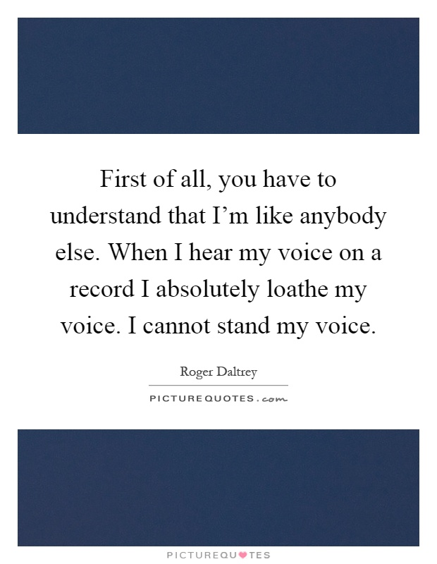 First of all, you have to understand that I'm like anybody else. When I hear my voice on a record I absolutely loathe my voice. I cannot stand my voice Picture Quote #1