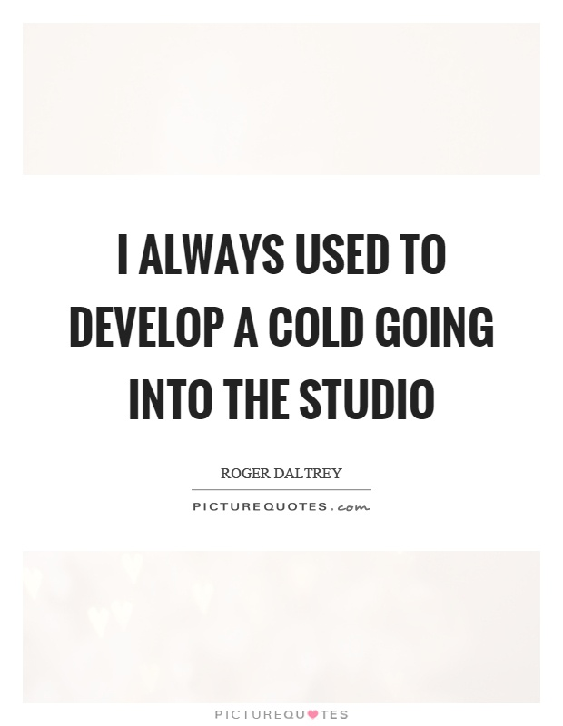 I always used to develop a cold going into the studio Picture Quote #1