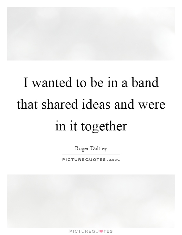 I wanted to be in a band that shared ideas and were in it together Picture Quote #1