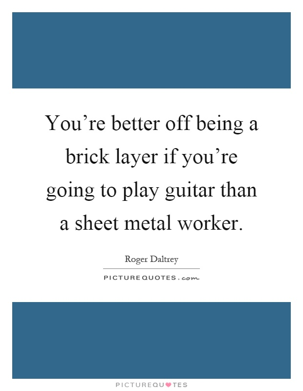 You're better off being a brick layer if you're going to play guitar than a sheet metal worker Picture Quote #1