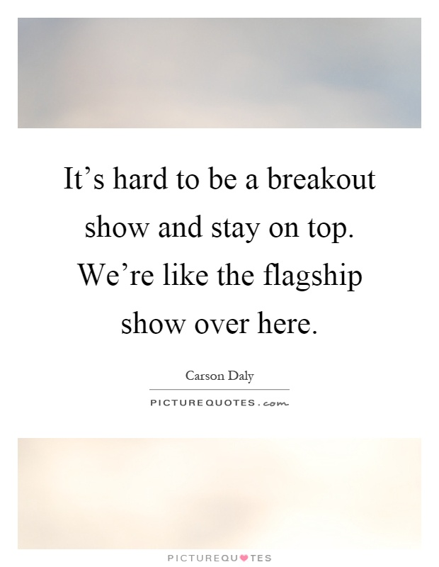 It's hard to be a breakout show and stay on top. We're like the flagship show over here Picture Quote #1