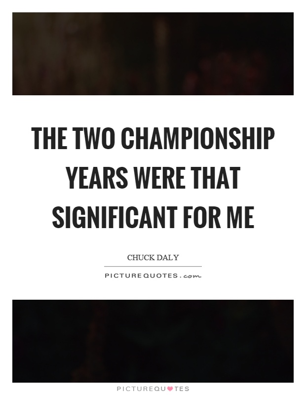 The two championship years were that significant for me Picture Quote #1