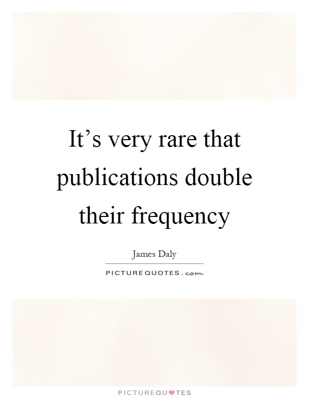 It's very rare that publications double their frequency Picture Quote #1