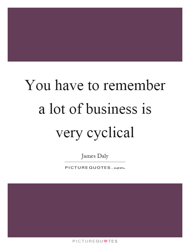 You have to remember a lot of business is very cyclical Picture Quote #1