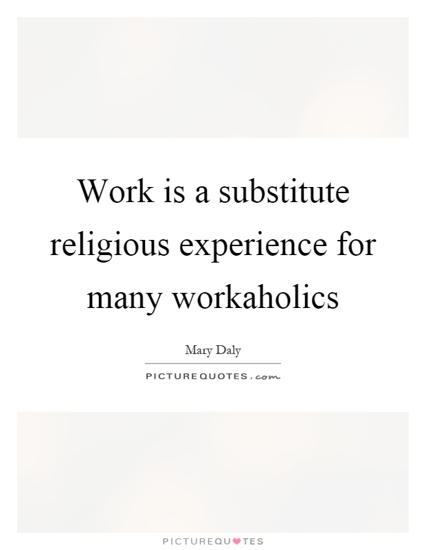 Work is a substitute religious experience for many workaholics Picture Quote #1