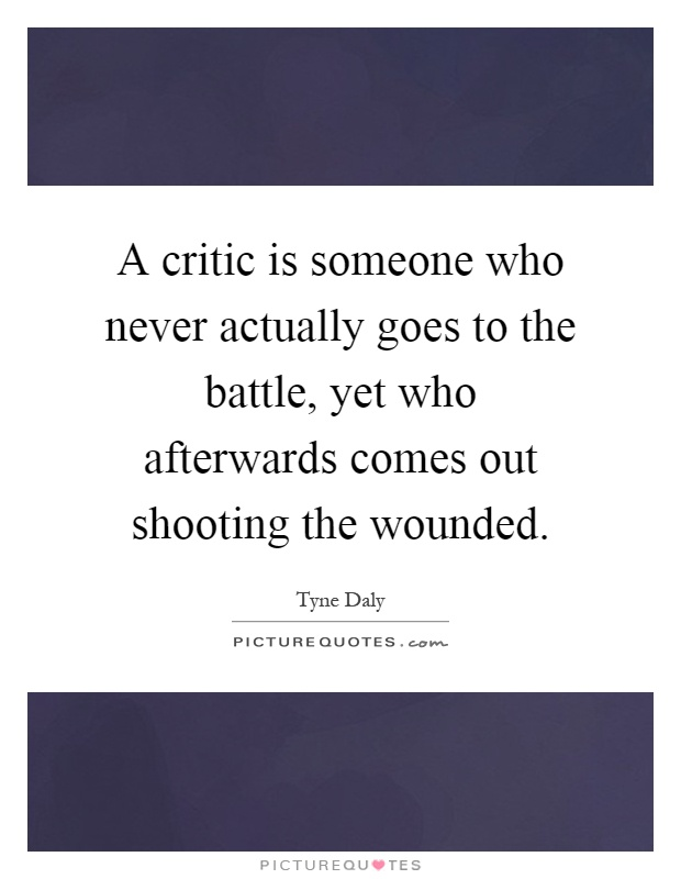 A critic is someone who never actually goes to the battle, yet who afterwards comes out shooting the wounded Picture Quote #1